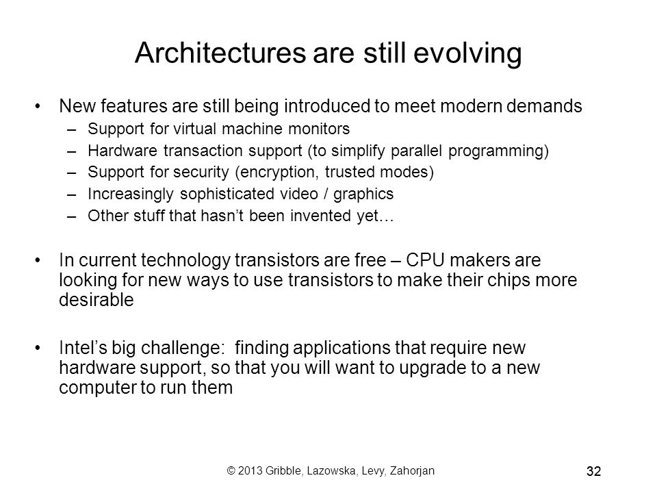 32 Architectures are still evolving New features are still being introduced to meet modern demands –Support for virtual machine monitors –Hardware transaction support (to simplify parallel programming) –Support for security (encryption, trusted modes) –Increasingly sophisticated video / graphics –Other stuff that hasn't been invented yet… In current technology transistors are free – CPU makers are looking for new ways to use transistors to make their chips more desirable Intel's big challenge: finding applications that require new hardware support, so that you will want to upgrade to a new computer to run them © 2013 Gribble, Lazowska, Levy, Zahorjan