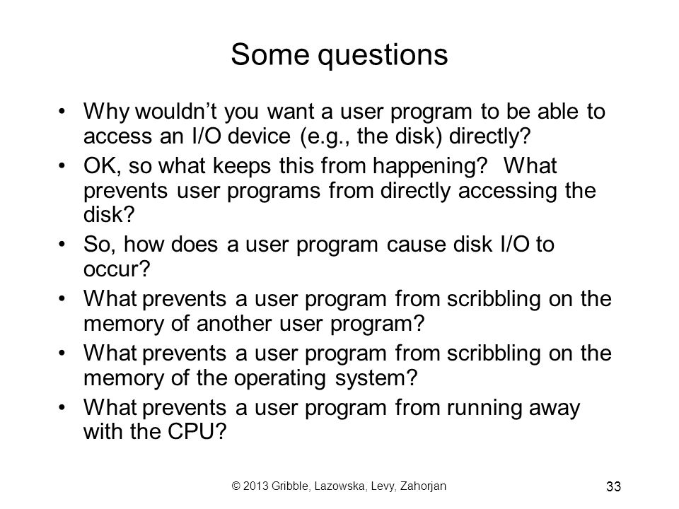 33 Some questions Why wouldn't you want a user program to be able to access an I/O device (e.g., the disk) directly.