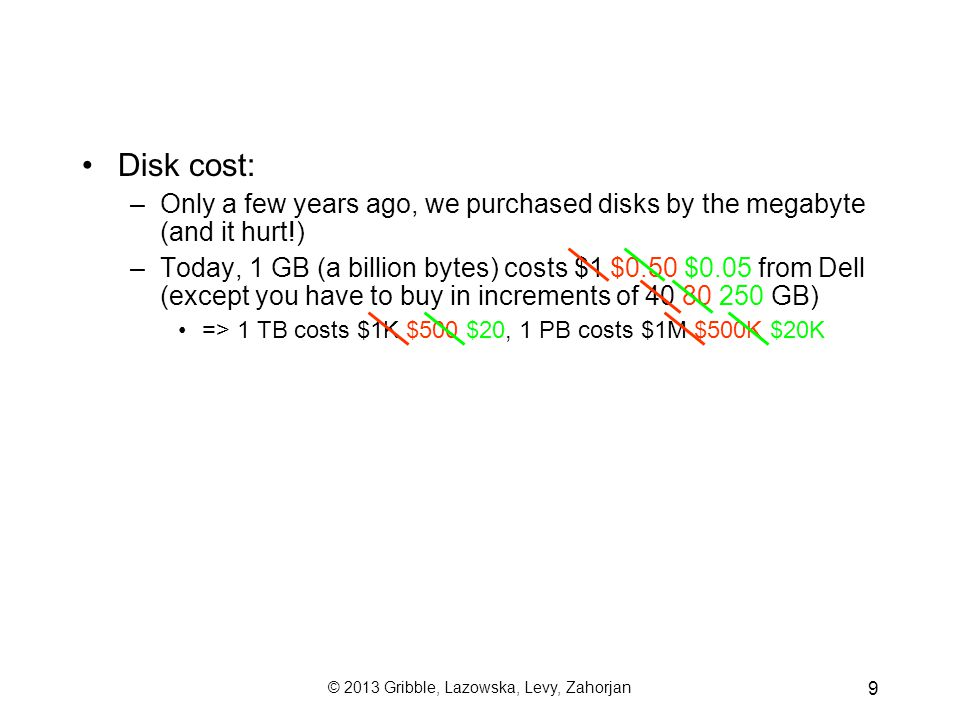 © 2013 Gribble, Lazowska, Levy, Zahorjan 9 Disk cost: –Only a few years ago, we purchased disks by the megabyte (and it hurt!) –Today, 1 GB (a billion bytes) costs $1 $0.50 $0.05 from Dell (except you have to buy in increments of 40 80 250 GB) => 1 TB costs $1K $500 $20, 1 PB costs $1M $500K $20K