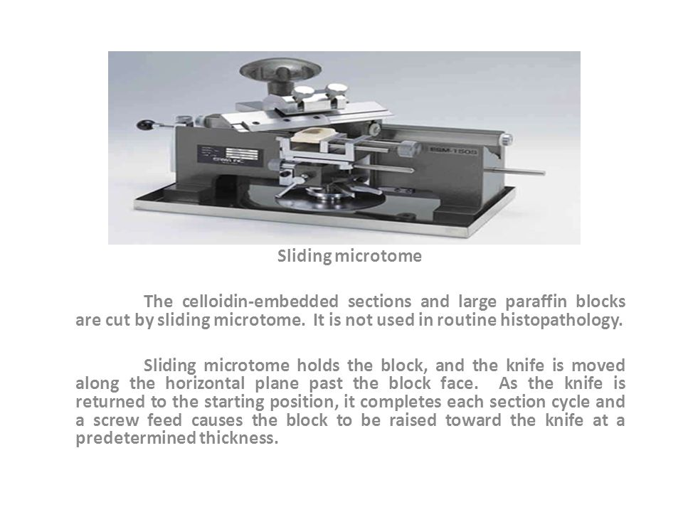 Sliding microtome The celloidin-embedded sections and large paraffin blocks are cut by sliding microtome.