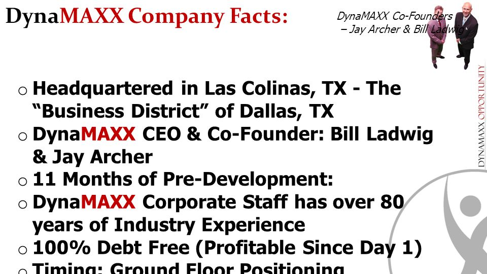 "o Headquartered in Las Colinas, TX - The ""Business District"" of Dallas, TX o DynaMAXX CEO & Co-Founder: Bill Ladwig & Jay Archer o 11 Months of Pre-De"