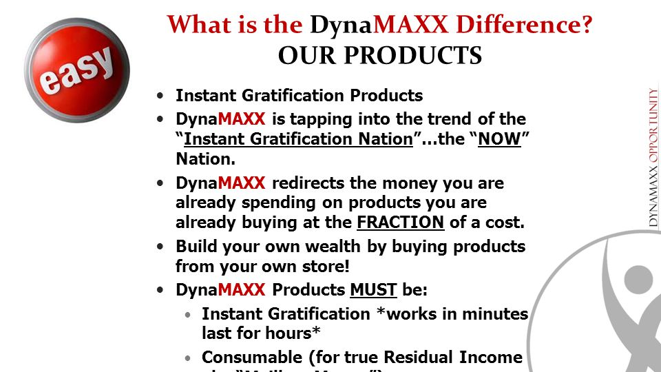 "What is the DynaMAXX Difference? OUR PRODUCTS Instant Gratification Products DynaMAXX is tapping into the trend of the ""Instant Gratification Nation""…"
