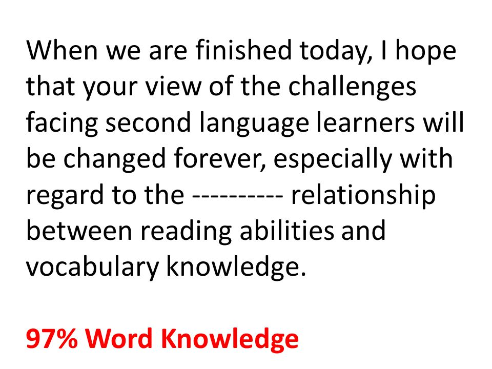 When we are finished today, I hope that your view of the challenges facing second language learners will be changed forever, especially with regard to the ---------- relationship between reading abilities and vocabulary knowledge.
