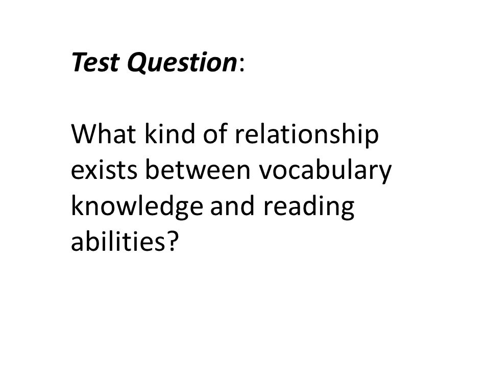 Test Question: What kind of relationship exists between vocabulary knowledge and reading abilities?