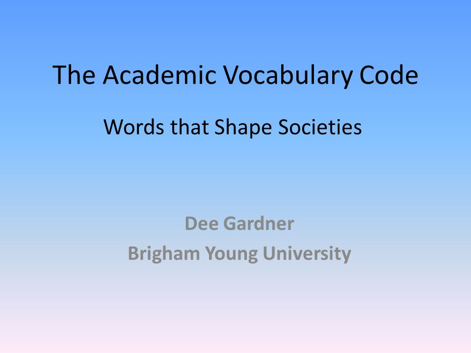 The Academic Vocabulary Code Dee Gardner Brigham Young University Words that Shape Societies