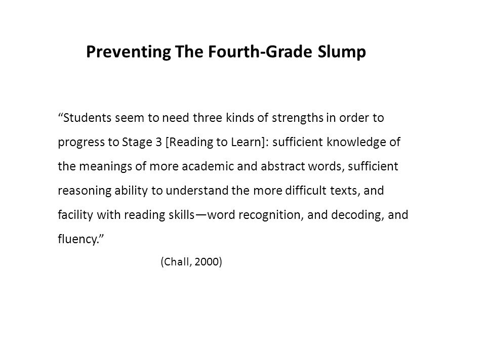 Preventing The Fourth-Grade Slump Students seem to need three kinds of strengths in order to progress to Stage 3 [Reading to Learn]: sufficient knowledge of the meanings of more academic and abstract words, sufficient reasoning ability to understand the more difficult texts, and facility with reading skills—word recognition, and decoding, and fluency. (Chall, 2000)
