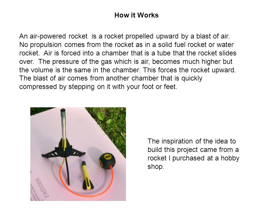 How it Works An air-powered rocket is a rocket propelled upward by a blast of air. No propulsion comes from the rocket as in a solid fuel rocket or wa