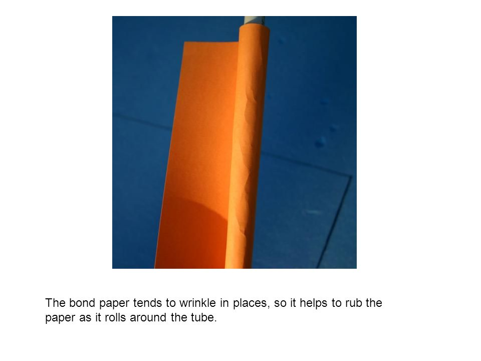 The bond paper tends to wrinkle in places, so it helps to rub the paper as it rolls around the tube.