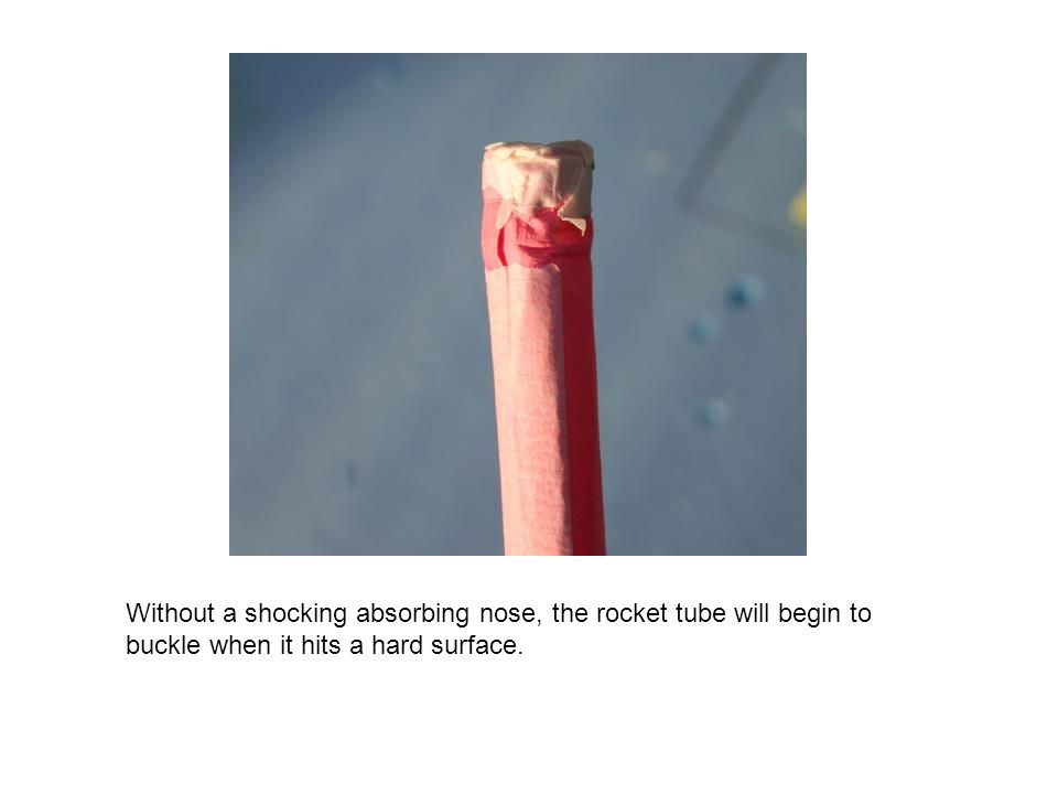 Without a shocking absorbing nose, the rocket tube will begin to buckle when it hits a hard surface.