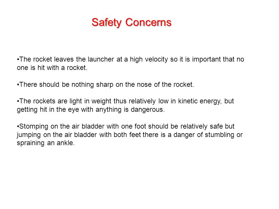 Safety Concerns The rocket leaves the launcher at a high velocity so it is important that no one is hit with a rocket.