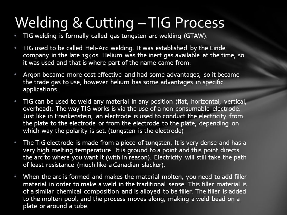 TIG welding is formally called gas tungsten arc welding (GTAW).