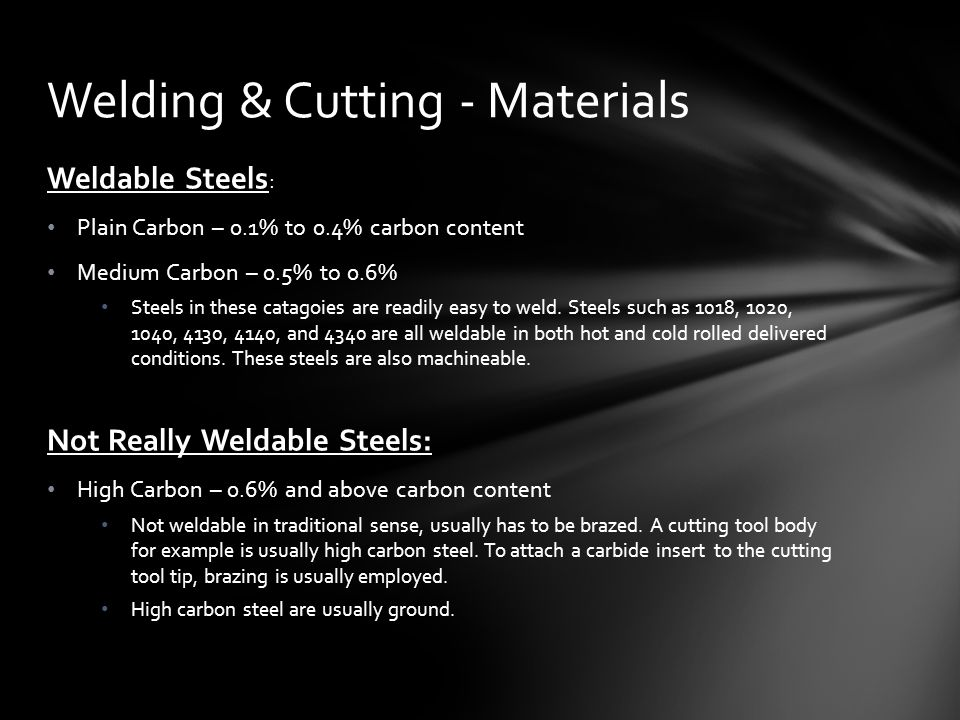 Weldable Steels : Plain Carbon – 0.1% to 0.4% carbon content Medium Carbon – 0.5% to 0.6% Steels in these catagoies are readily easy to weld.