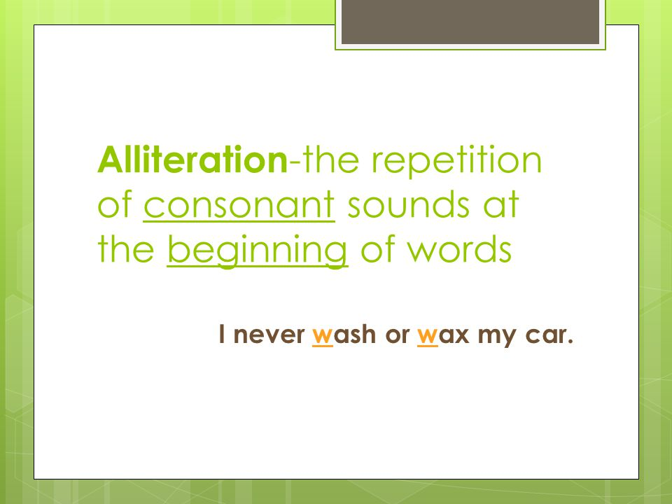 Alliteration -the repetition of consonant sounds at the beginning of words I never wash or wax my car.