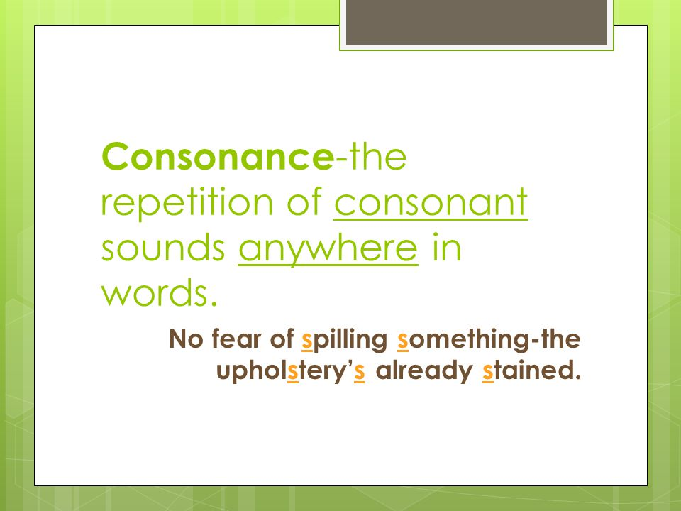 Consonance -the repetition of consonant sounds anywhere in words. No fear of spilling something-the upholstery's already stained.