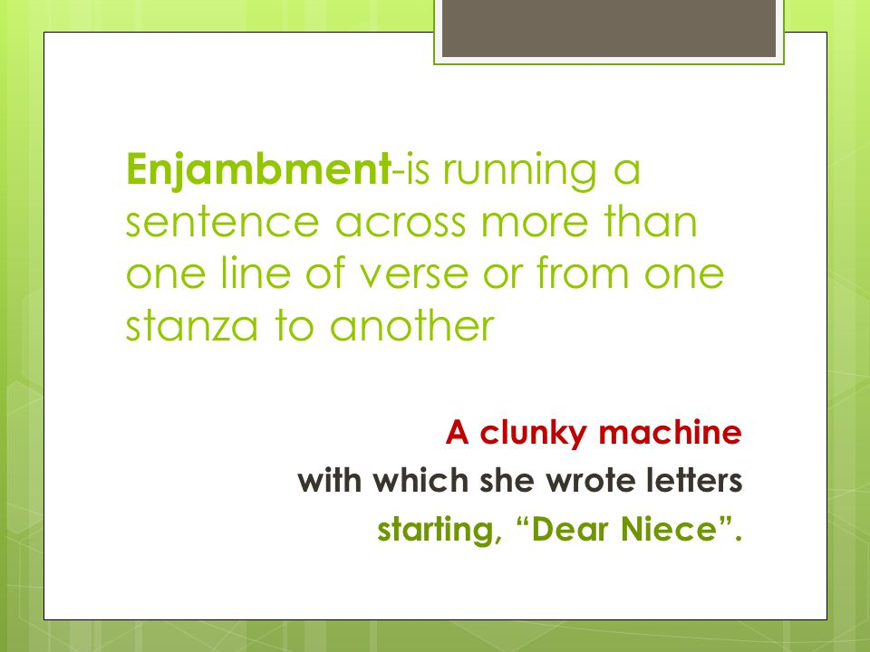Enjambment -is running a sentence across more than one line of verse or from one stanza to another A clunky machine with which she wrote letters start