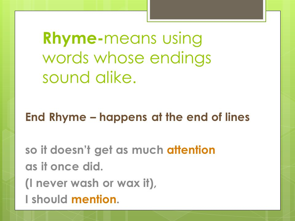 Rhyme- means using words whose endings sound alike. End Rhyme – happens at the end of lines so it doesn't get as much attention as it once did. (I nev