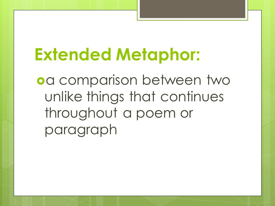 Extended Metaphor:  a comparison between two unlike things that continues throughout a poem or paragraph