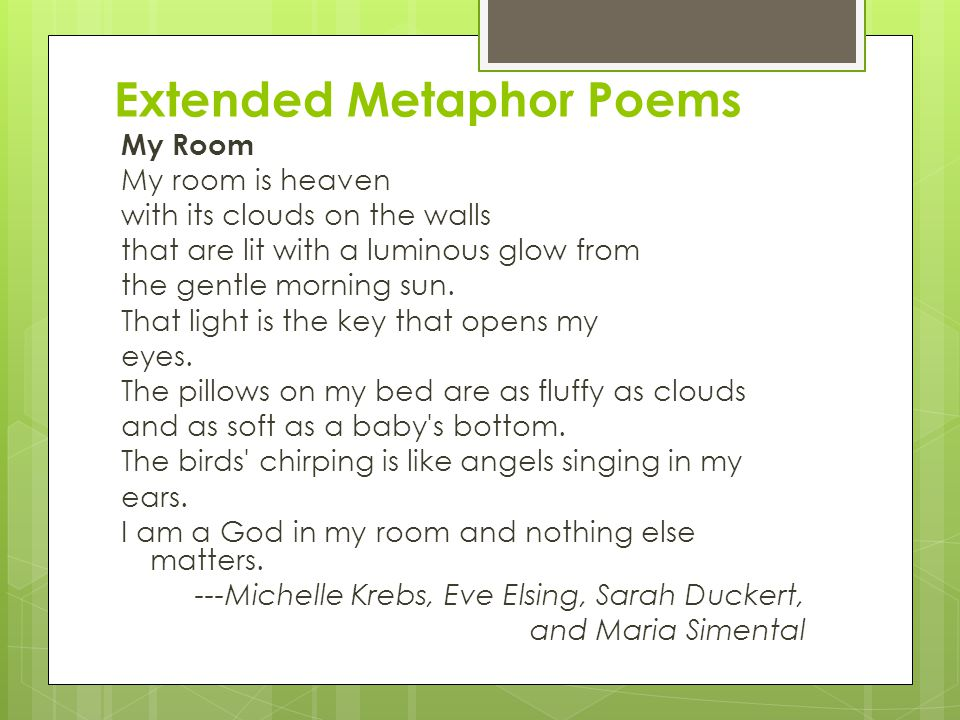 Extended Metaphor Poems My Room My room is heaven with its clouds on the walls that are lit with a luminous glow from the gentle morning sun. That lig
