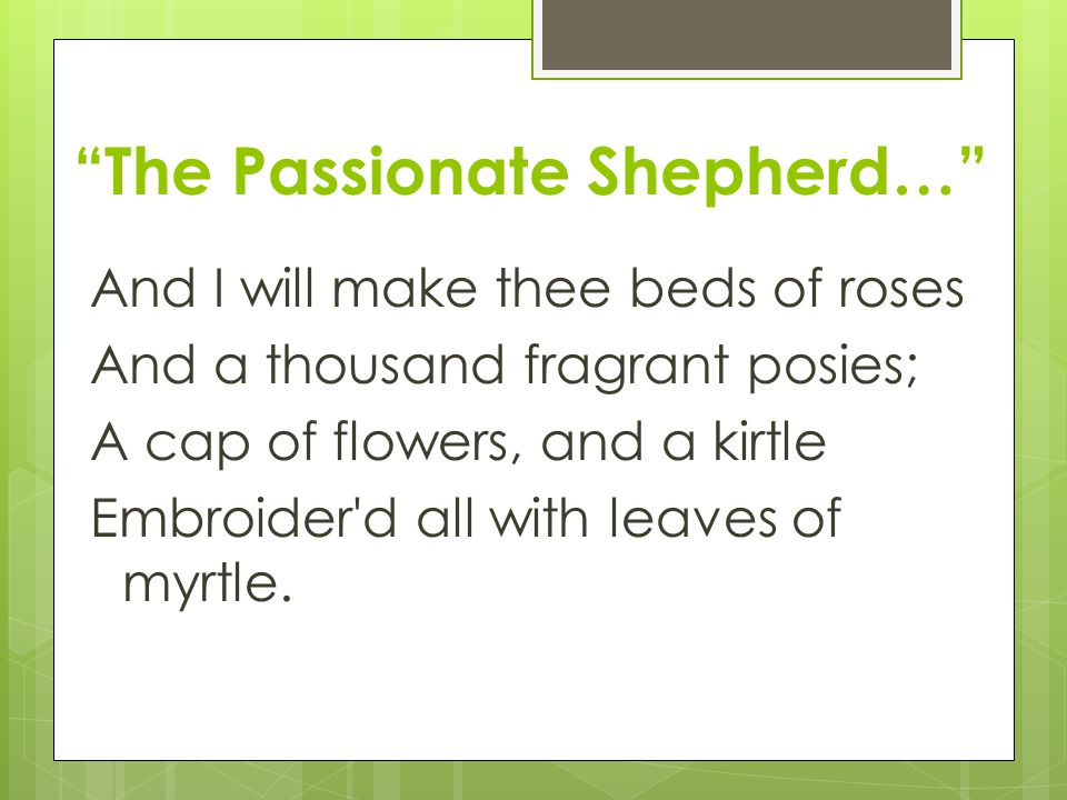 """""""The Passionate Shepherd…"""" And I will make thee beds of roses And a thousand fragrant posies; A cap of flowers, and a kirtle Embroider'd all with leav"""