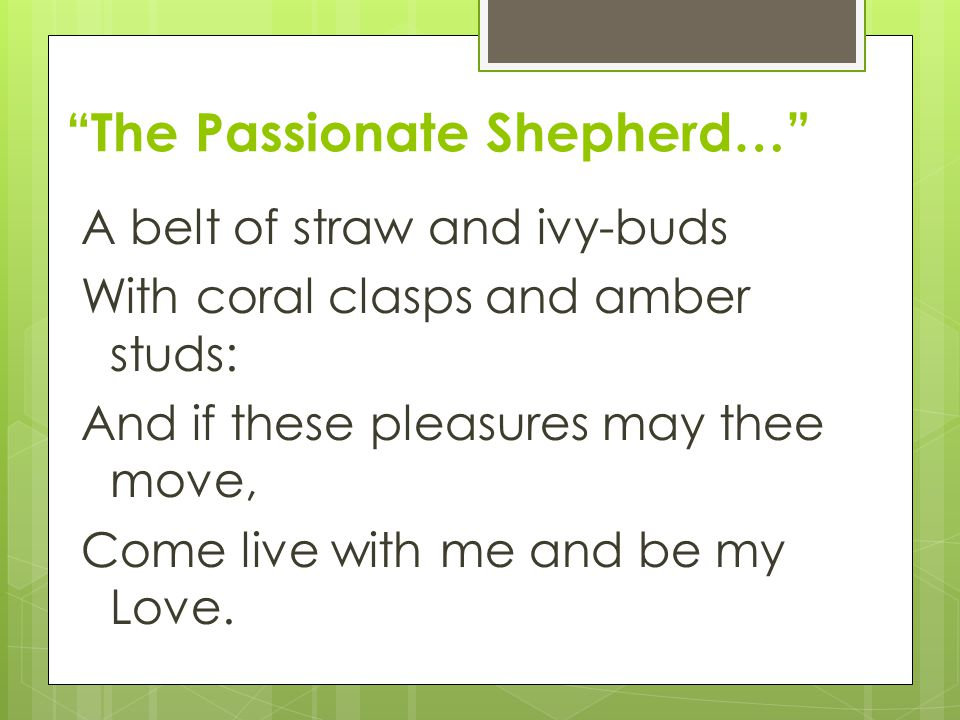 """""""The Passionate Shepherd…"""" A belt of straw and ivy-buds With coral clasps and amber studs: And if these pleasures may thee move, Come live with me and"""