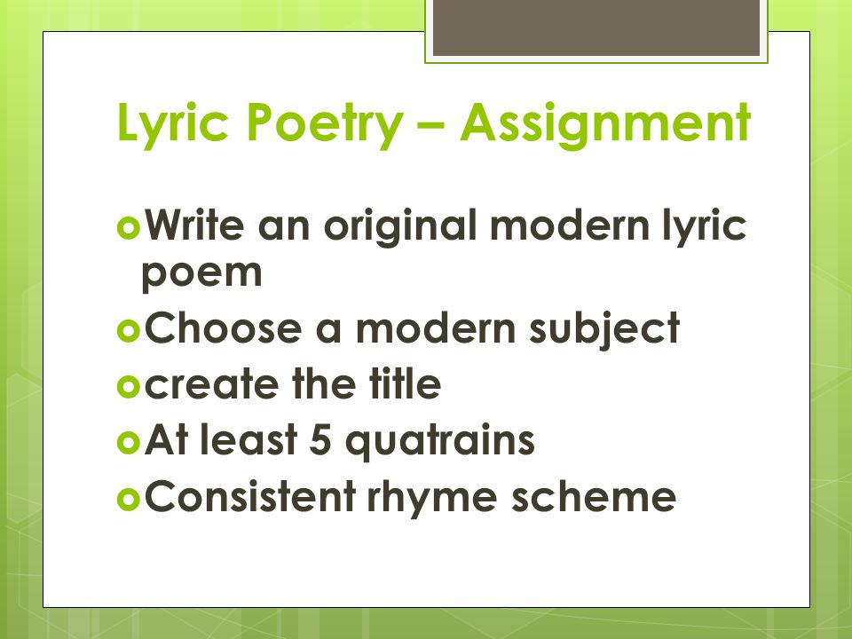 Lyric Poetry – Assignment  Write an original modern lyric poem  Choose a modern subject  create the title  At least 5 quatrains  Consistent rhyme