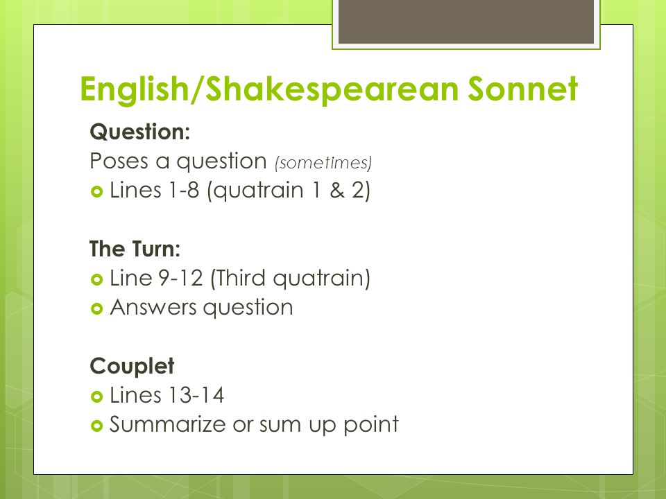 English/Shakespearean Sonnet Question: Poses a question (sometimes)  Lines 1-8 (quatrain 1 & 2) The Turn:  Line 9-12 (Third quatrain)  Answers ques