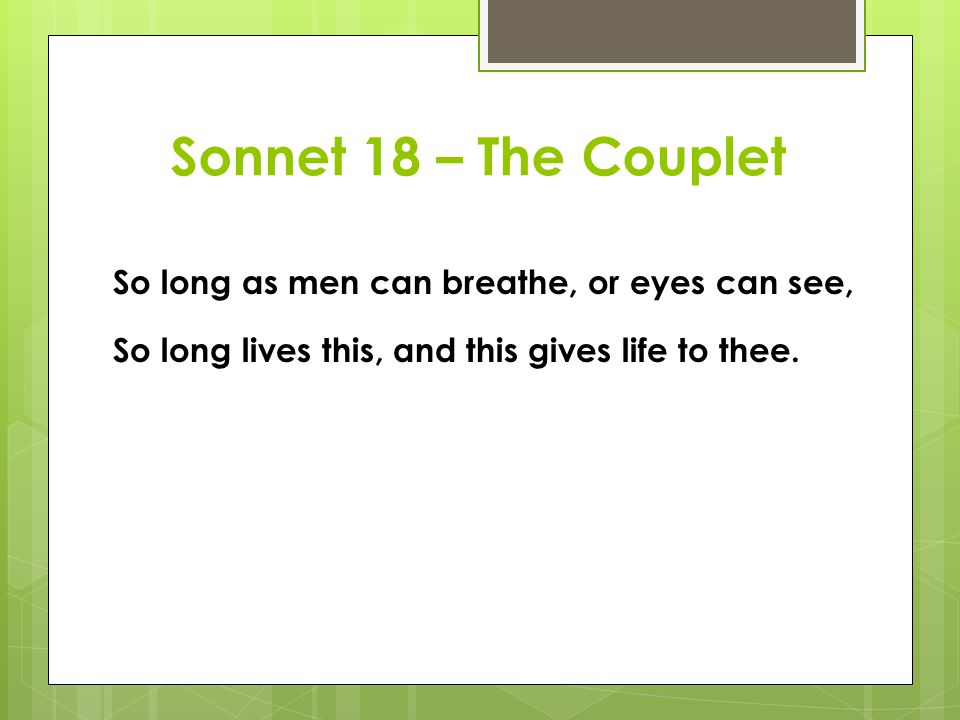 Sonnet 18 – The Couplet So long as men can breathe, or eyes can see, So long lives this, and this gives life to thee.