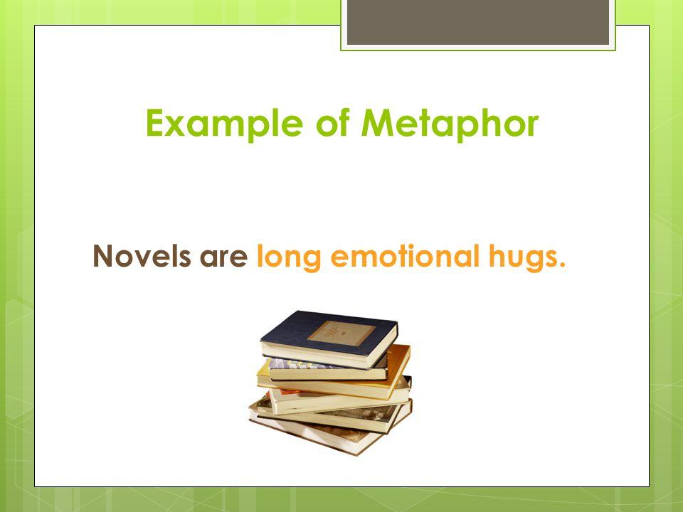 Example of Metaphor Novels are long emotional hugs.