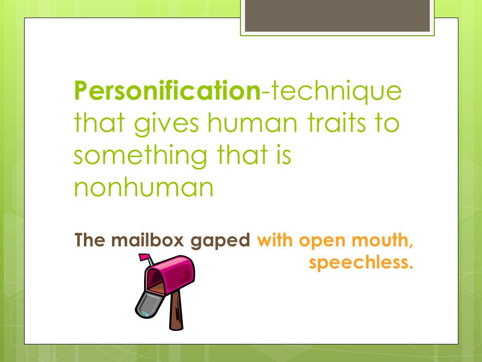 Personification -technique that gives human traits to something that is nonhuman The mailbox gaped with open mouth, speechless.