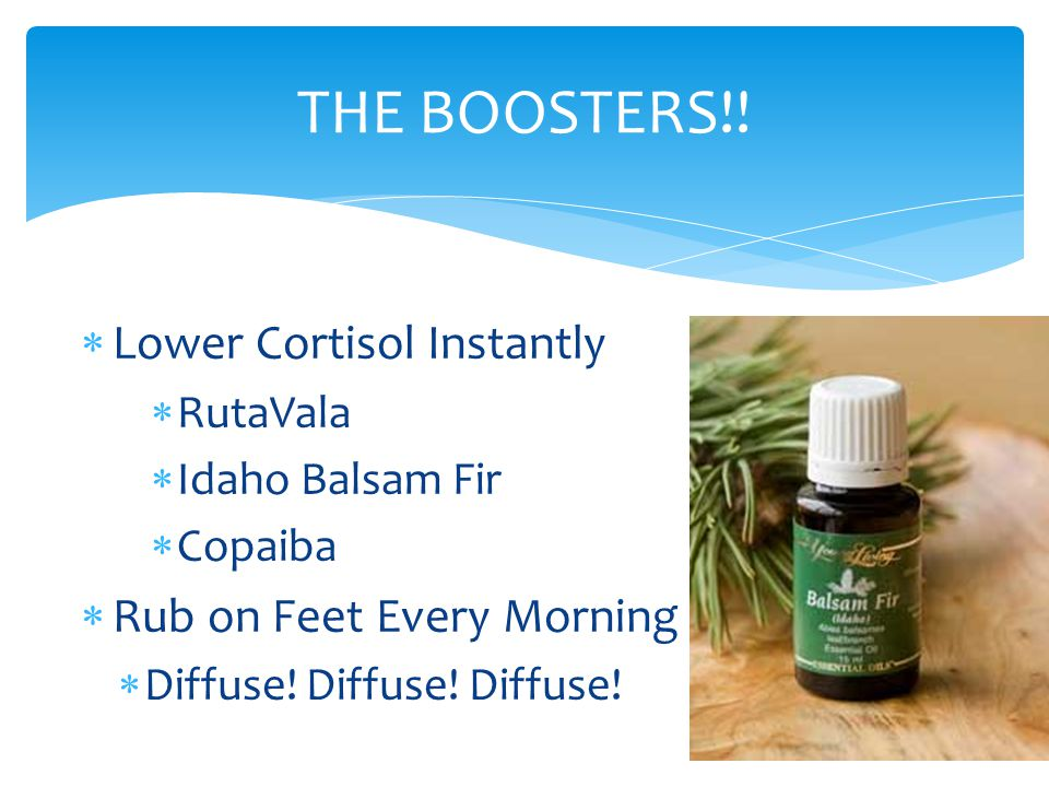  Lower Cortisol Instantly  RutaVala  Idaho Balsam Fir  Copaiba  Rub on Feet Every Morning  Diffuse! Diffuse! Diffuse! THE BOOSTERS!!