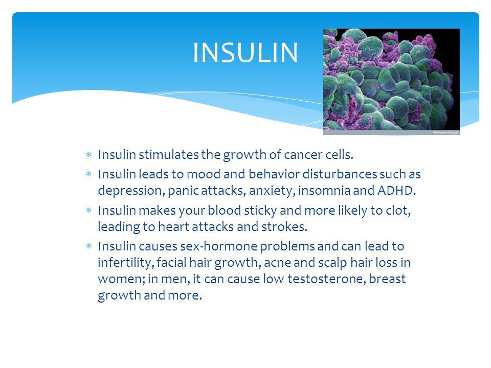  Insulin stimulates the growth of cancer cells.  Insulin leads to mood and behavior disturbances such as depression, panic attacks, anxiety, insomni