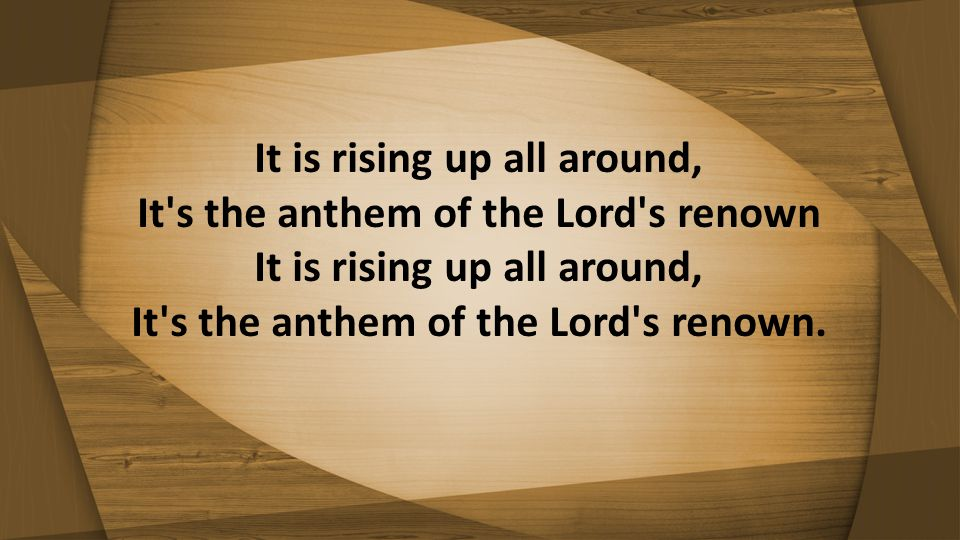 It is rising up all around, It's the anthem of the Lord's renown It is rising up all around, It's the anthem of the Lord's renown.
