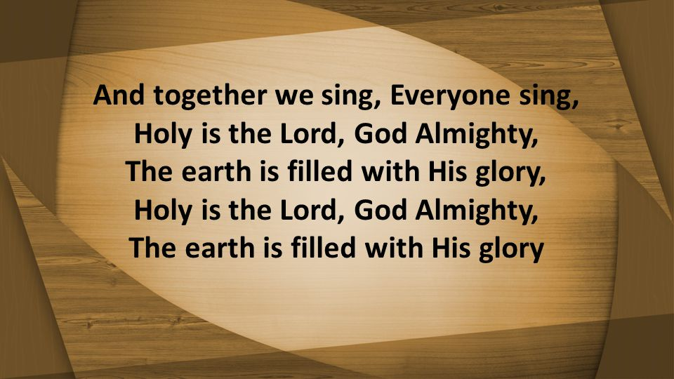 And together we sing, Everyone sing, Holy is the Lord, God Almighty, The earth is filled with His glory, Holy is the Lord, God Almighty, The earth is