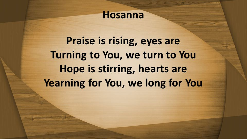 Hosanna Praise is rising, eyes are Turning to You, we turn to You Hope is stirring, hearts are Yearning for You, we long for You