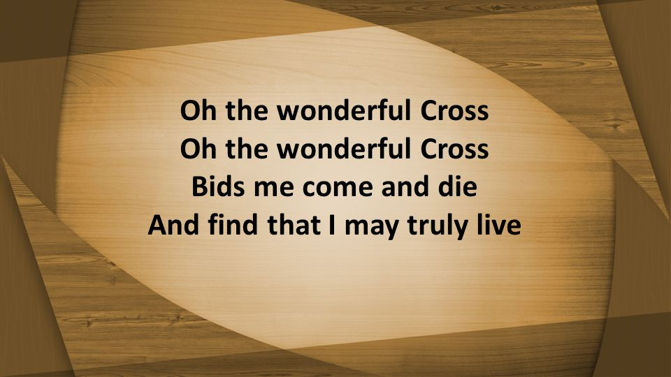 Oh the wonderful Cross Oh the wonderful Cross Bids me come and die And find that I may truly live