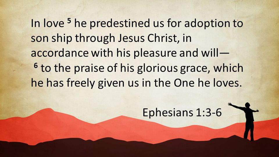 In love 5 he predestined us for adoption to son ship through Jesus Christ, in accordance with his pleasure and will— 6 to the praise of his glorious g