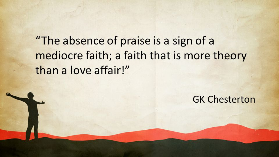 """""""The absence of praise is a sign of a mediocre faith; a faith that is more theory than a love affair!"""" GK Chesterton"""