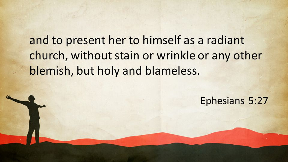 and to present her to himself as a radiant church, without stain or wrinkle or any other blemish, but holy and blameless. Ephesians 5:27