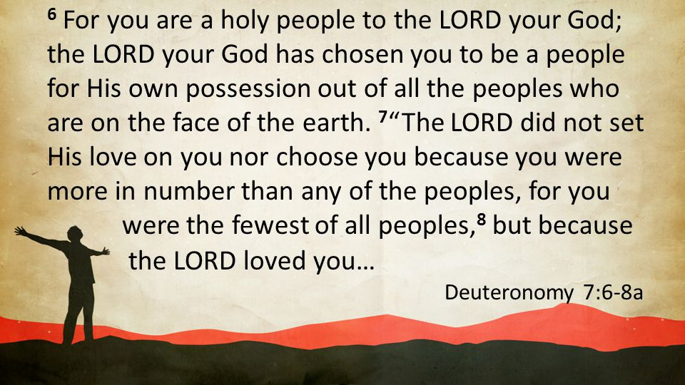 6 For you are a holy people to the LORD your God; the LORD your God has chosen you to be a people for His own possession out of all the peoples who ar