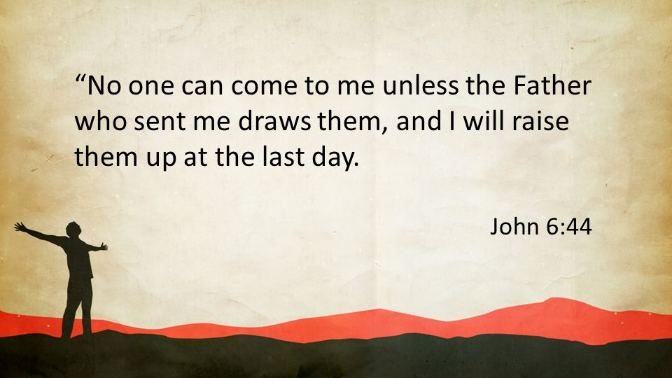 """""""No one can come to me unless the Father who sent me draws them, and I will raise them up at the last day. John 6:44"""