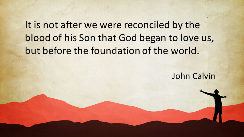 It is not after we were reconciled by the blood of his Son that God began to love us, but before the foundation of the world. John Calvin