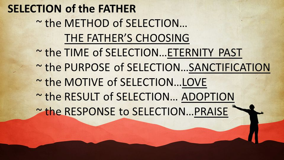 SELECTION of the FATHER ~ the METHOD of SELECTION… THE FATHER'S CHOOSING ~ the TIME of SELECTION…ETERNITY PAST ~ the PURPOSE of SELECTION…SANCTIFICATI