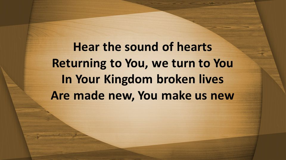 Hear the sound of hearts Returning to You, we turn to You In Your Kingdom broken lives Are made new, You make us new
