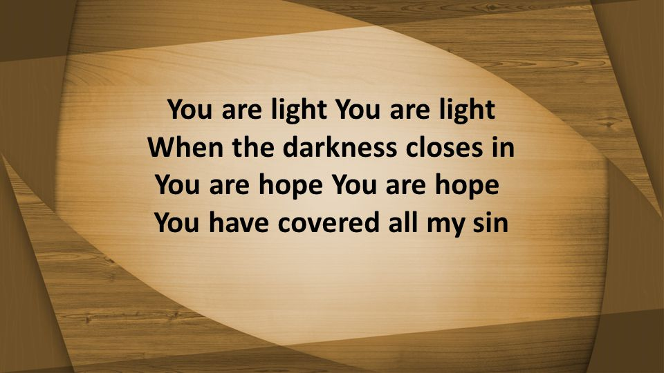 You are light You are light When the darkness closes in You are hope You are hope You have covered all my sin