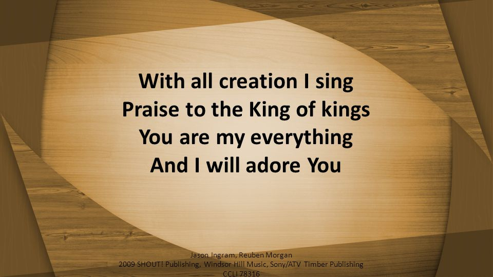 With all creation I sing Praise to the King of kings You are my everything And I will adore You Jason Ingram, Reuben Morgan 2009 SHOUT! Publishing, Wi
