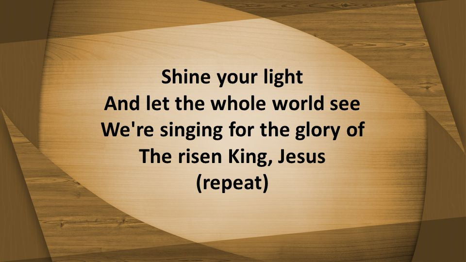 Shine your light And let the whole world see We're singing for the glory of The risen King, Jesus (repeat)