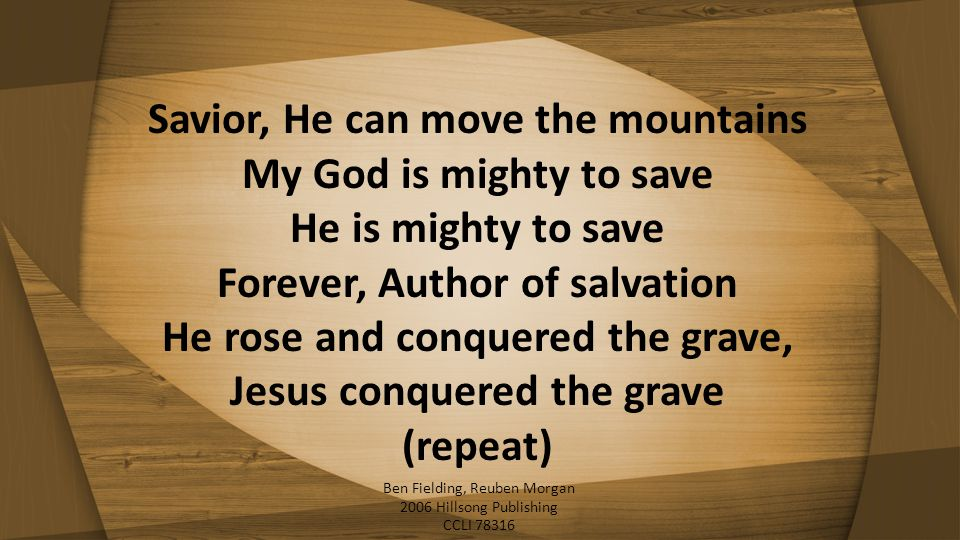 Savior, He can move the mountains My God is mighty to save He is mighty to save Forever, Author of salvation He rose and conquered the grave, Jesus co