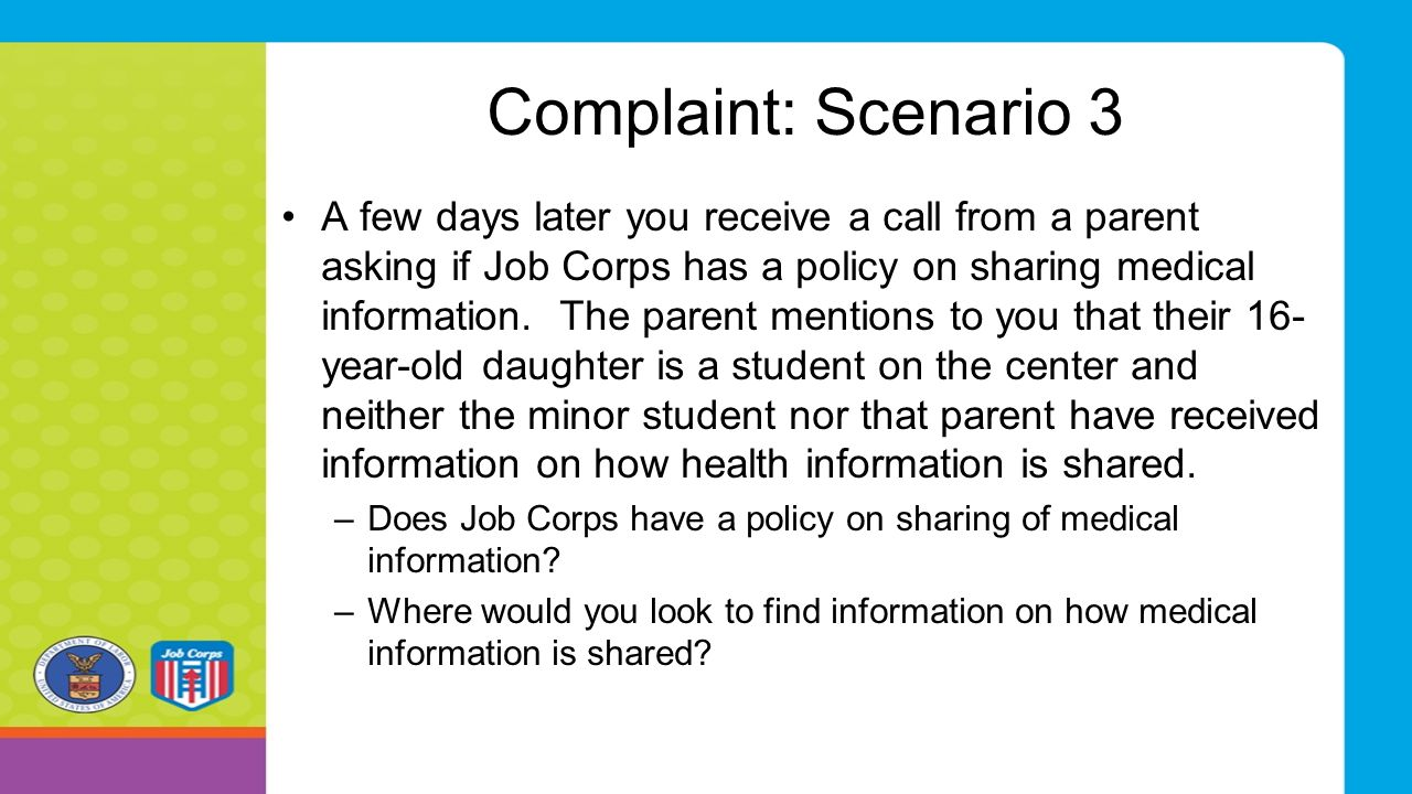 Complaint: Scenario 3 A few days later you receive a call from a parent asking if Job Corps has a policy on sharing medical information. The parent me