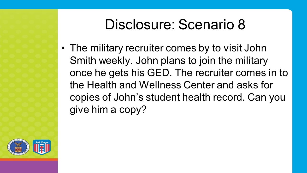 Disclosure: Scenario 8 The military recruiter comes by to visit John Smith weekly. John plans to join the military once he gets his GED. The recruiter