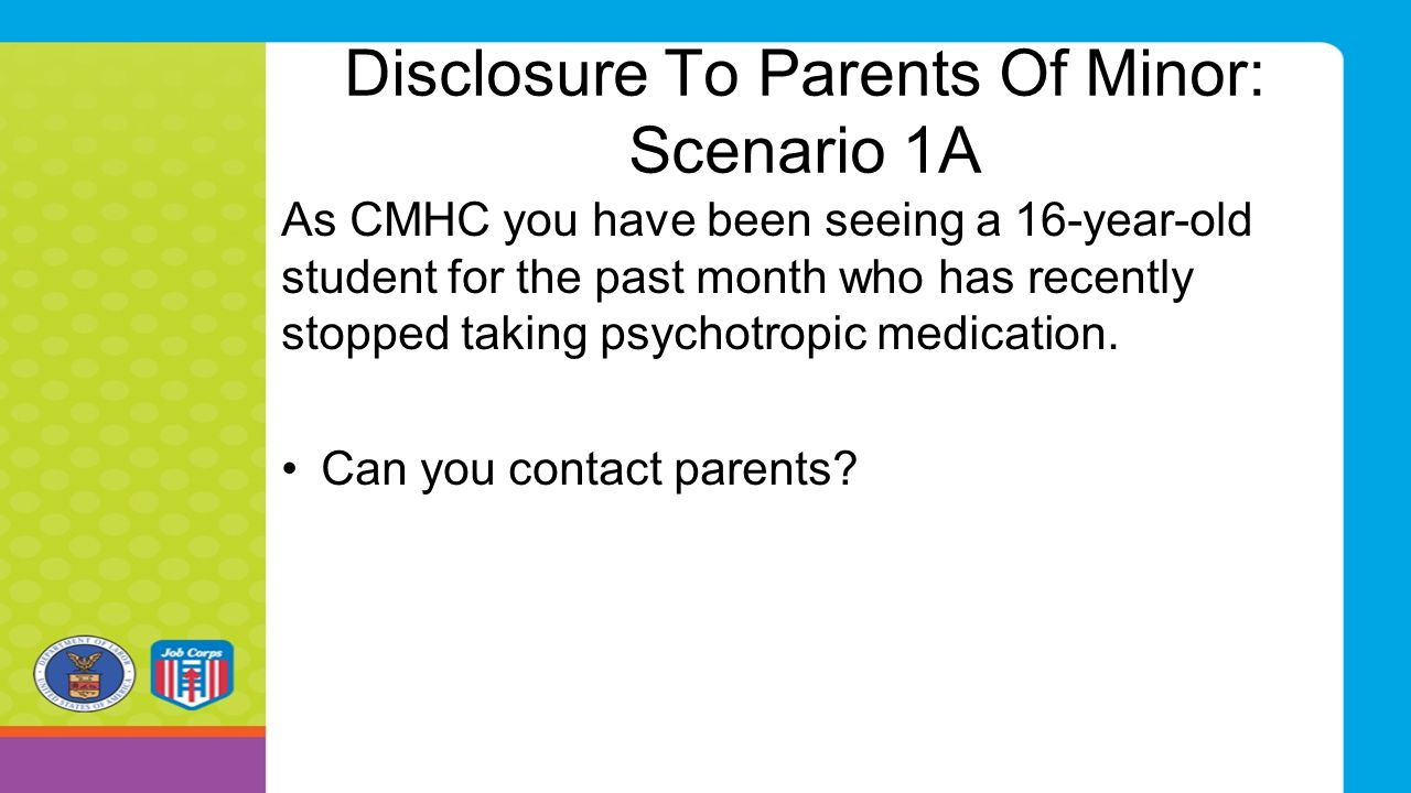 Disclosure To Parents Of Minor: Scenario 1A As CMHC you have been seeing a 16-year-old student for the past month who has recently stopped taking psyc